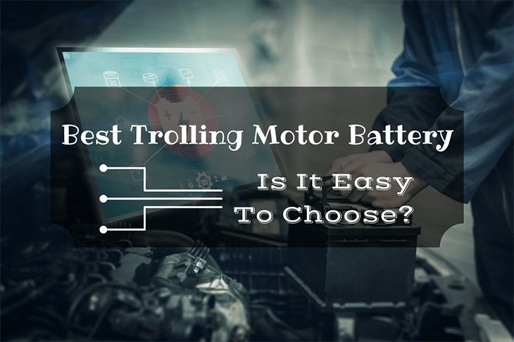 Best Trolling Motor Battery- Is It Easy to Choose