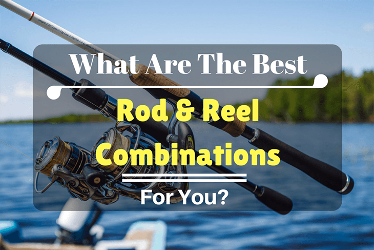 What are the Best Rod and Reel Combinations for you