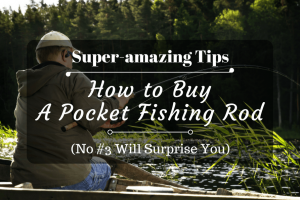 Super-amazing Tips on How to Buy a Pocket Fishing Rod