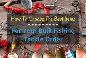 How To Choose The Best Items For Your Bulk Fishing Tackle Order