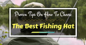 Proven Tips on How to Choose the Best Fishing Hat