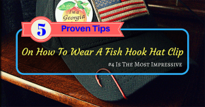 5 Proven Tips On How To Wear A Fish Hook Hat Clip- #4 Is The Most Impressive