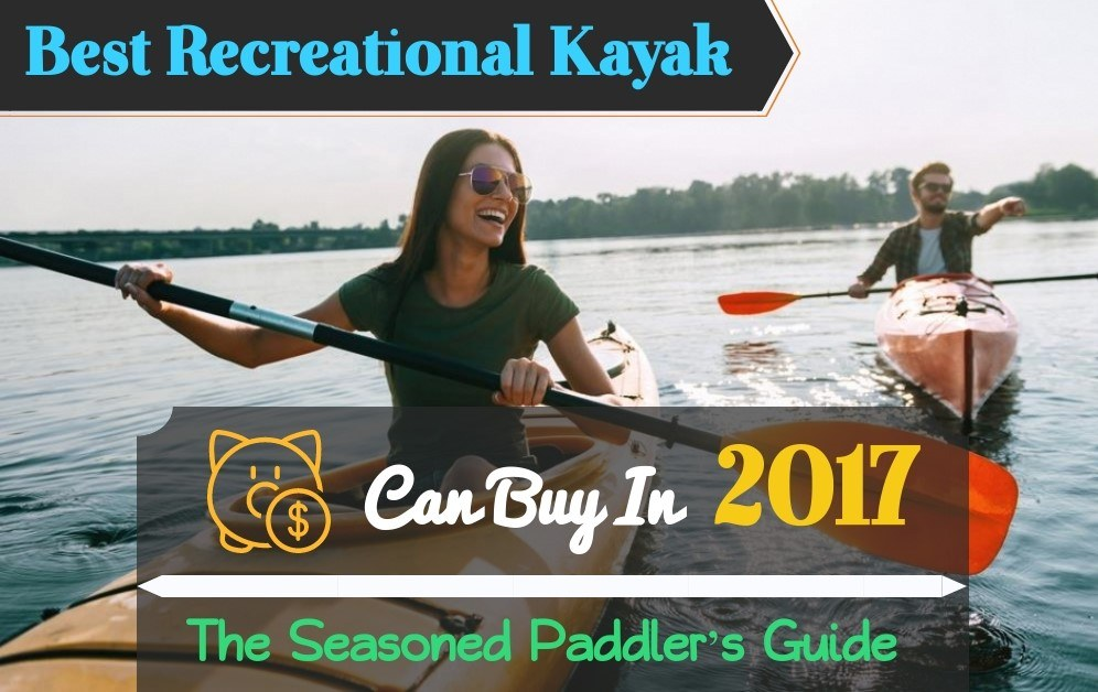 Best Recreational Kayak Money Can Buy In 2017 – The Seasoned Paddler's Guide