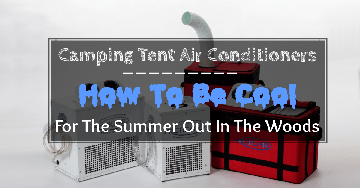 How To Be Cool For The Summer Out In The Woods With Camping Tent Air Conditioners