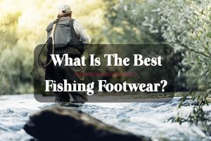 What Is The Best Fishing Footwear?