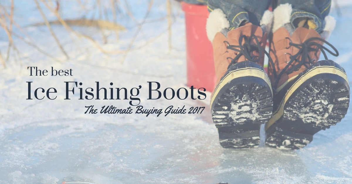 What You Need To Know About The Best Ice Fishing Boots – The Ultimate Buying Guide 2017